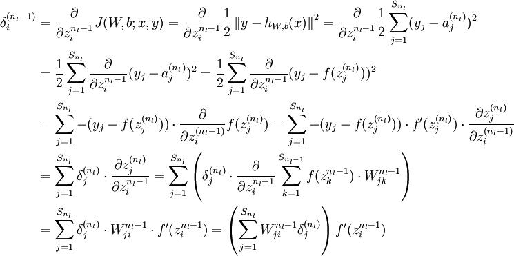 \begin{align}\delta^{(n_l-1)}_i &=\frac{\partial}{\partial z^{n_l-1}_i}J(W,b;x,y) = \frac{\partial}{\partial z^{n_l-1}_i}\frac{1}{2} \left\|y - h_{W,b}(x)\right\|^2  = \frac{\partial}{\partial z^{n_l-1}_i}\frac{1}{2} \sum_{j=1}^{S_{n_l}}(y_j-a_j^{(n_l)})^2 \&= \frac{1}{2} \sum_{j=1}^{S_{n_l}}\frac{\partial}{\partial z^{n_l-1}_i}(y_j-a_j^{(n_l)})^2 = \frac{1}{2} \sum_{j=1}^{S_{n_l}}\frac{\partial}{\partial z^{n_l-1}_i}(y_j-f(z_j^{(n_l)}))^2 \&= \sum_{j=1}^{S_{n_l}}-(y_j-f(z_j^{(n_l)})) \cdot \frac{\partial}{\partial z_i^{(n_l-1)}}f(z_j^{(n_l)}) = \sum_{j=1}^{S_{n_l}}-(y_j-f(z_j^{(n_l)})) \cdot  f'(z_j^{(n_l)}) \cdot \frac{\partial z_j^{(n_l)}}{\partial z_i^{(n_l-1)}} \&= \sum_{j=1}^{S_{n_l}} \delta_j^{(n_l)} \cdot \frac{\partial z_j^{(n_l)}}{\partial z_i^{n_l-1}} = \sum_{j=1}^{S_{n_l}} \left(\delta_j^{(n_l)} \cdot \frac{\partial}{\partial z_i^{n_l-1}}\sum_{k=1}^{S_{n_l-1}}f(z_k^{n_l-1}) \cdot W_{jk}^{n_l-1}\right) \&= \sum_{j=1}^{S_{n_l}} \delta_j^{(n_l)} \cdot  W_{ji}^{n_l-1} \cdot f'(z_i^{n_l-1}) = \left(\sum_{j=1}^{S_{n_l}}W_{ji}^{n_l-1}\delta_j^{(n_l)}\right)f'(z_i^{n_l-1})\end{align}